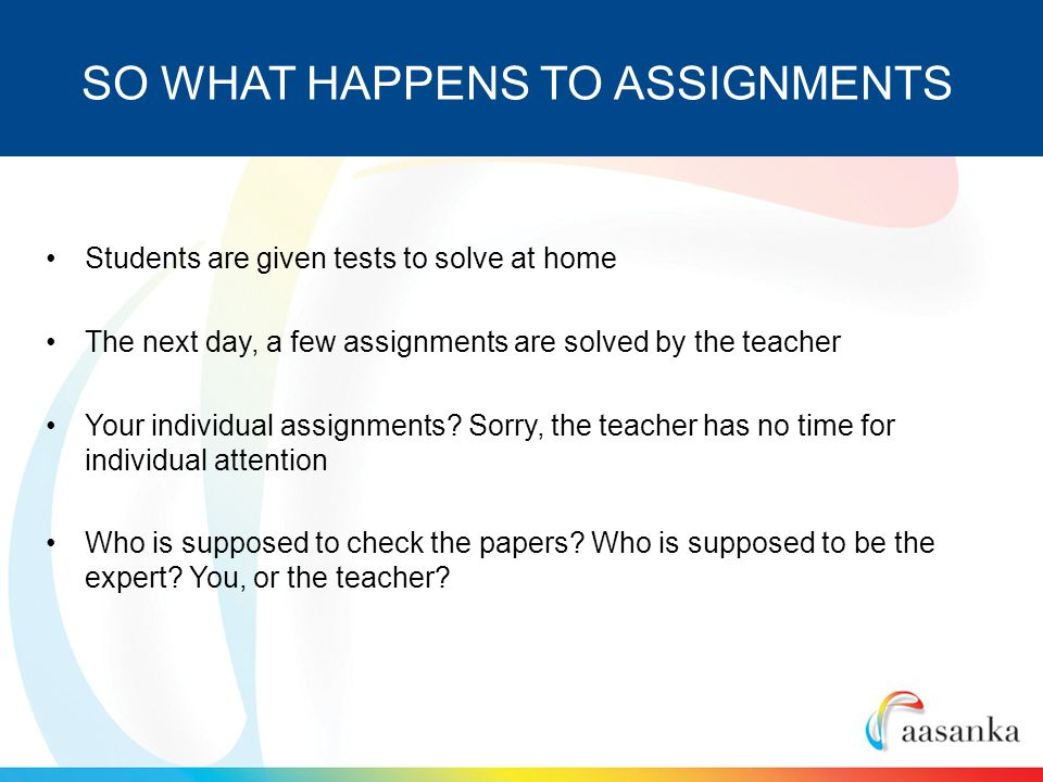 Students are given tests to solve at home The next day, a few assignments are solved by the teacher Your individual assignments.