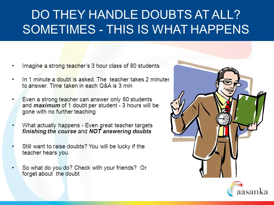 Imagine a strong teachers 3 hour class of 80 students In 1 minute a doubt is asked.