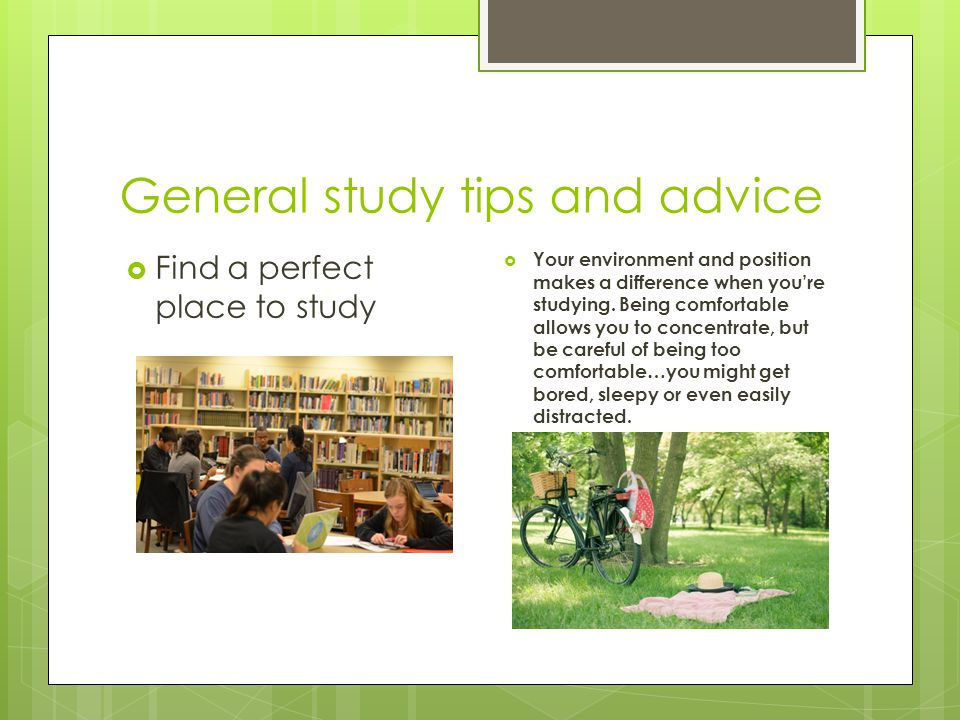 General study tips and advice Your environment and position makes a difference when youre studying. Being comfortable allows you to concentrate, but b