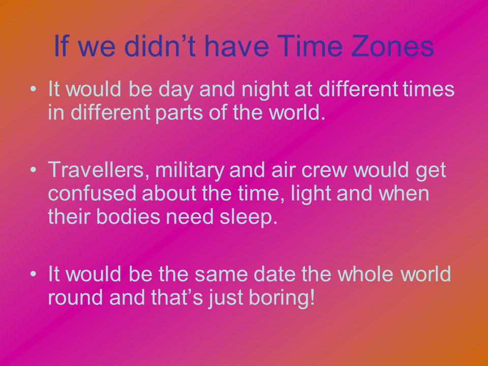 If we didnt have Time Zones It would be day and night at different times in different parts of the world. Travellers, military and air crew would get