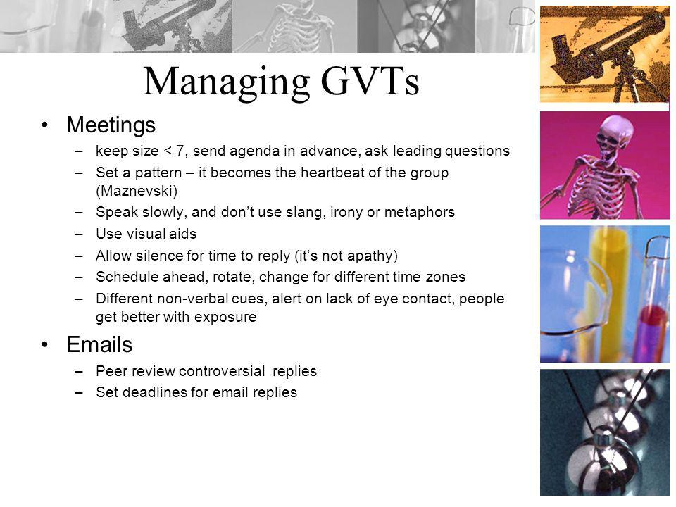 Managing GVTs Meetings –keep size < 7, send agenda in advance, ask leading questions –Set a pattern – it becomes the heartbeat of the group (Maznevski