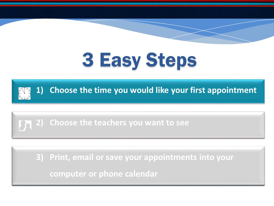 3 Easy Steps 1)Choose the time you would like your first appointment 3)Print, email or save your appointments into your computer or phone calendar 2)C