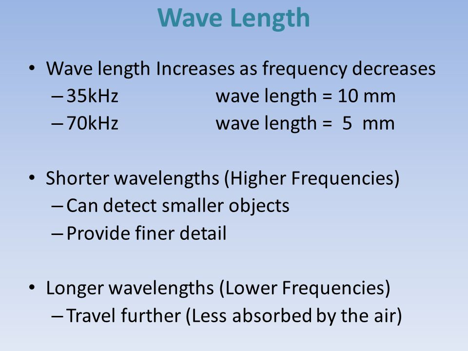 Wave Length Wave length Increases as frequency decreases – 35kHz wave length = 10 mm – 70kHz wave length = 5 mm Shorter wavelengths (Higher Frequencie