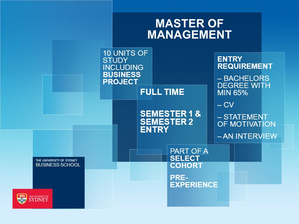 MASTER OF MANAGEMENT 10 UNITS OF STUDY INCLUDING BUSINESS PROJECT ENTRY REQUIREMENT – BACHELORS DEGREE WITH MIN 65% – CV – STATEMENT OF MOTIVATION – AN INTERVIEW FULL TIME SEMESTER 1 & SEMESTER 2 ENTRY PART OF A SELECT COHORT PRE- EXPERIENCE THE UNIVERSITY OF SYDNEY BUSINESS SCHOOL