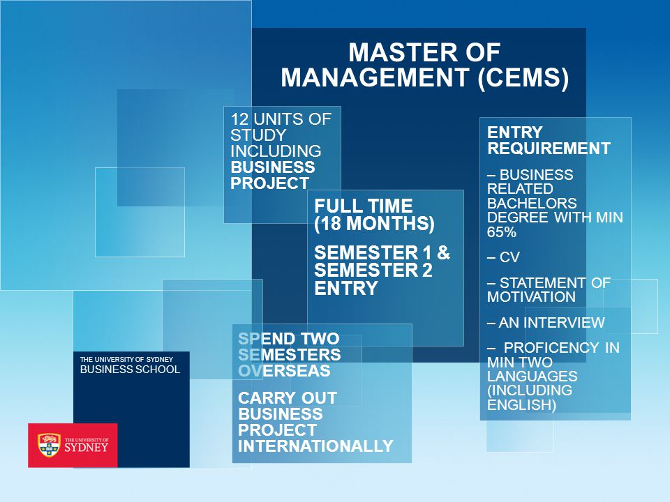 MASTER OF MANAGEMENT (CEMS) 12 UNITS OF STUDY INCLUDING BUSINESS PROJECT ENTRY REQUIREMENT – BUSINESS RELATED BACHELORS DEGREE WITH MIN 65% – CV – STATEMENT OF MOTIVATION – AN INTERVIEW – PROFICENCY IN MIN TWO LANGUAGES (INCLUDING ENGLISH) FULL TIME (18 MONTHS) SEMESTER 1 & SEMESTER 2 ENTRY SPEND TWO SEMESTERS OVERSEAS CARRY OUT BUSINESS PROJECT INTERNATIONALLY THE UNIVERSITY OF SYDNEY BUSINESS SCHOOL