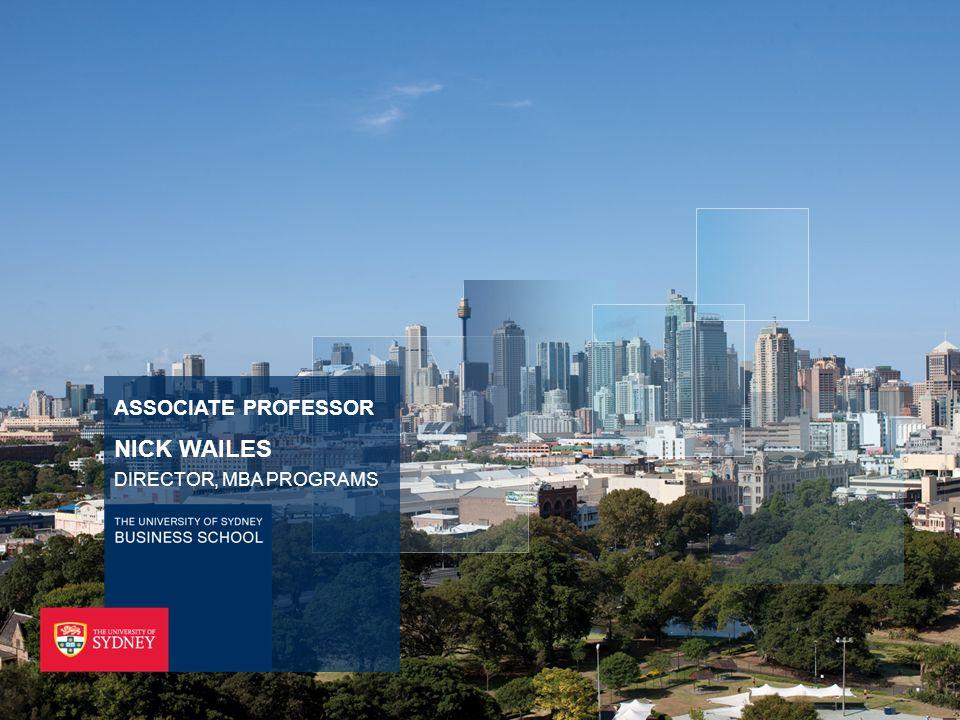 THE UNIVERSITY OF SYDNEY BUSINESS SCHOOL ASSOCIATE PROFESSOR NICK WAILES DIRECTOR, MBA PROGRAMS