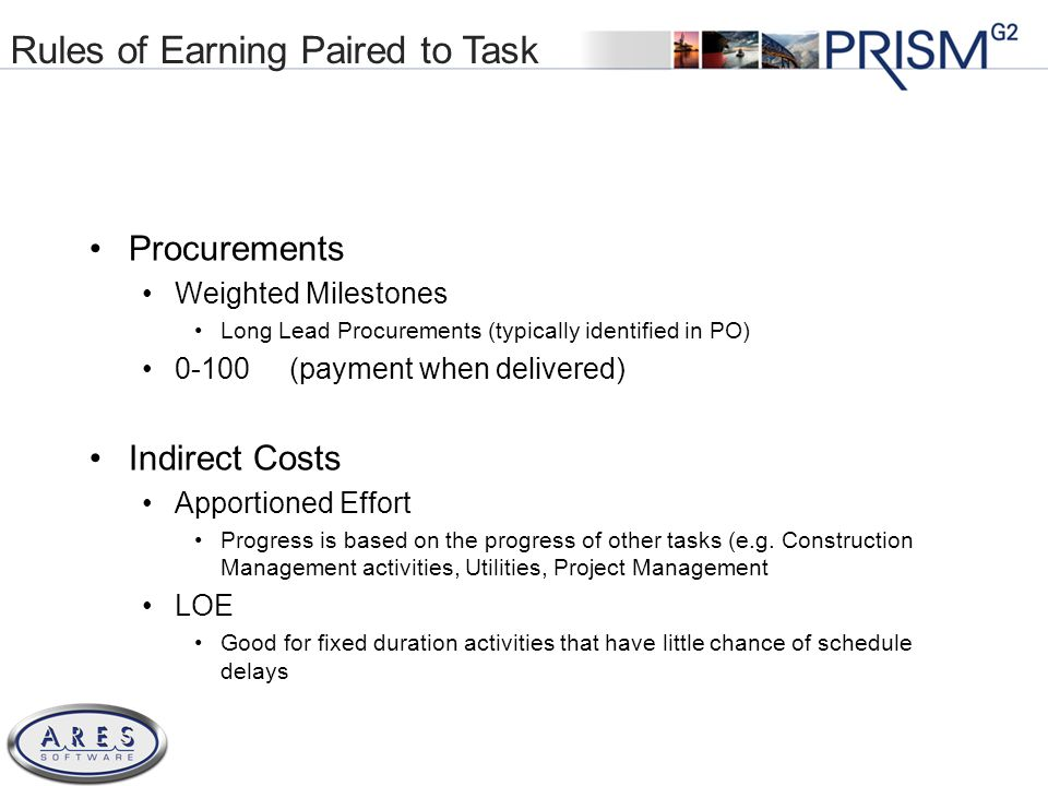 © 2011 All Rights Reserved Rules of Earning Paired to Task Procurements Weighted Milestones Long Lead Procurements (typically identified in PO) 0-100 (payment when delivered) Indirect Costs Apportioned Effort Progress is based on the progress of other tasks (e.g.