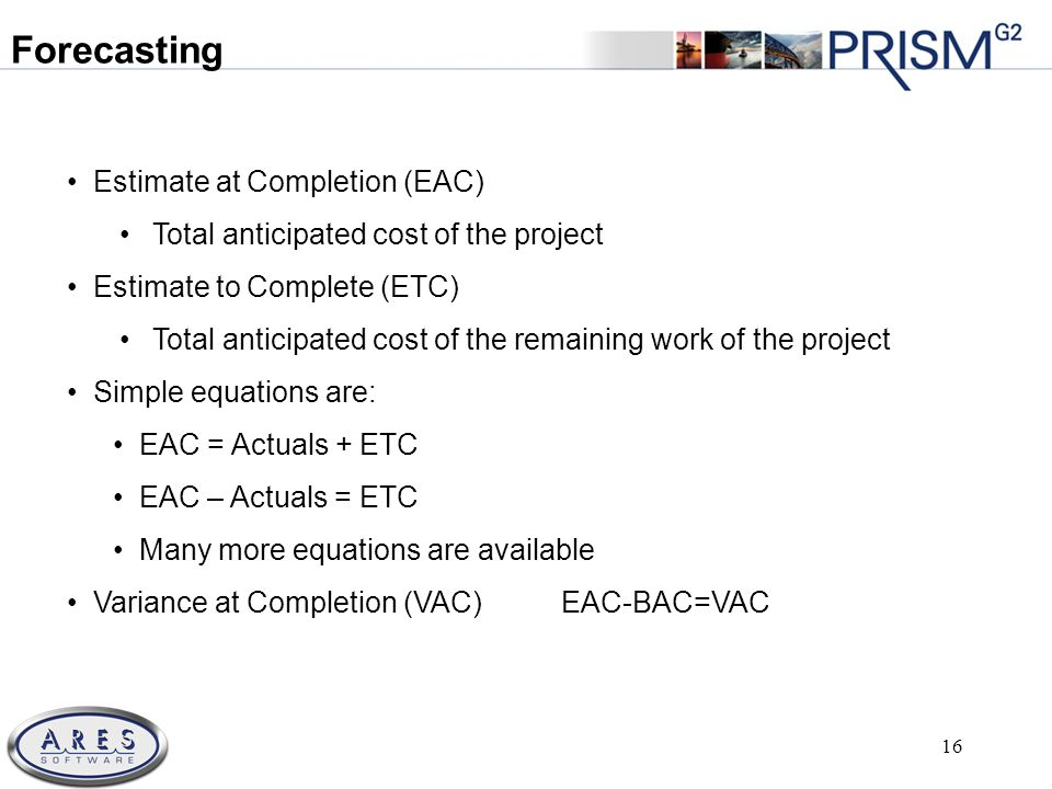 © 2011 All Rights Reserved 16 Estimate at Completion (EAC) Total anticipated cost of the project Estimate to Complete (ETC) Total anticipated cost of the remaining work of the project Simple equations are: EAC = Actuals + ETC EAC – Actuals = ETC Many more equations are available Variance at Completion (VAC) EAC-BAC=VAC Forecasting