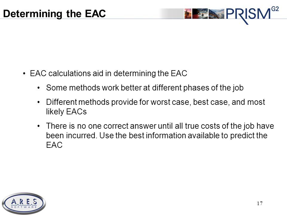 © 2011 All Rights Reserved 17 EAC calculations aid in determining the EAC Some methods work better at different phases of the job Different methods provide for worst case, best case, and most likely EACs There is no one correct answer until all true costs of the job have been incurred.