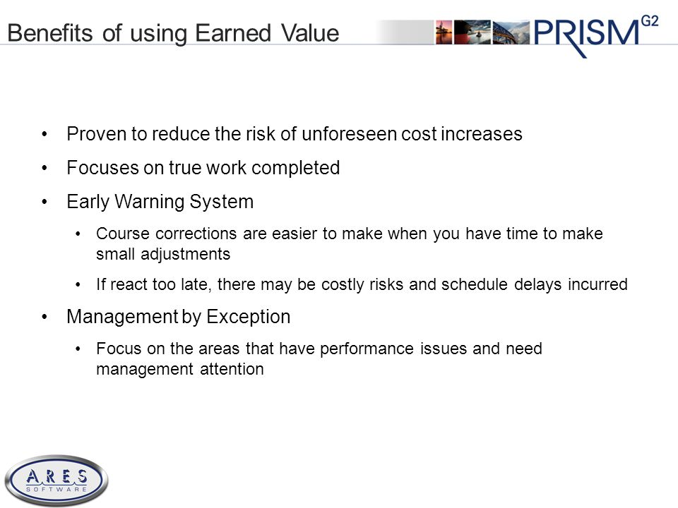 © 2011 All Rights Reserved Benefits of using Earned Value Proven to reduce the risk of unforeseen cost increases Focuses on true work completed Early