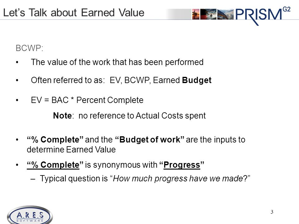 © 2011 All Rights Reserved BCWP: The value of the work that has been performed Often referred to as: EV, BCWP, Earned Budget EV = BAC * Percent Complete Note: no reference to Actual Costs spent % Complete and the Budget of work are the inputs to determine Earned Value % Complete is synonymous with Progress –Typical question is How much progress have we made.