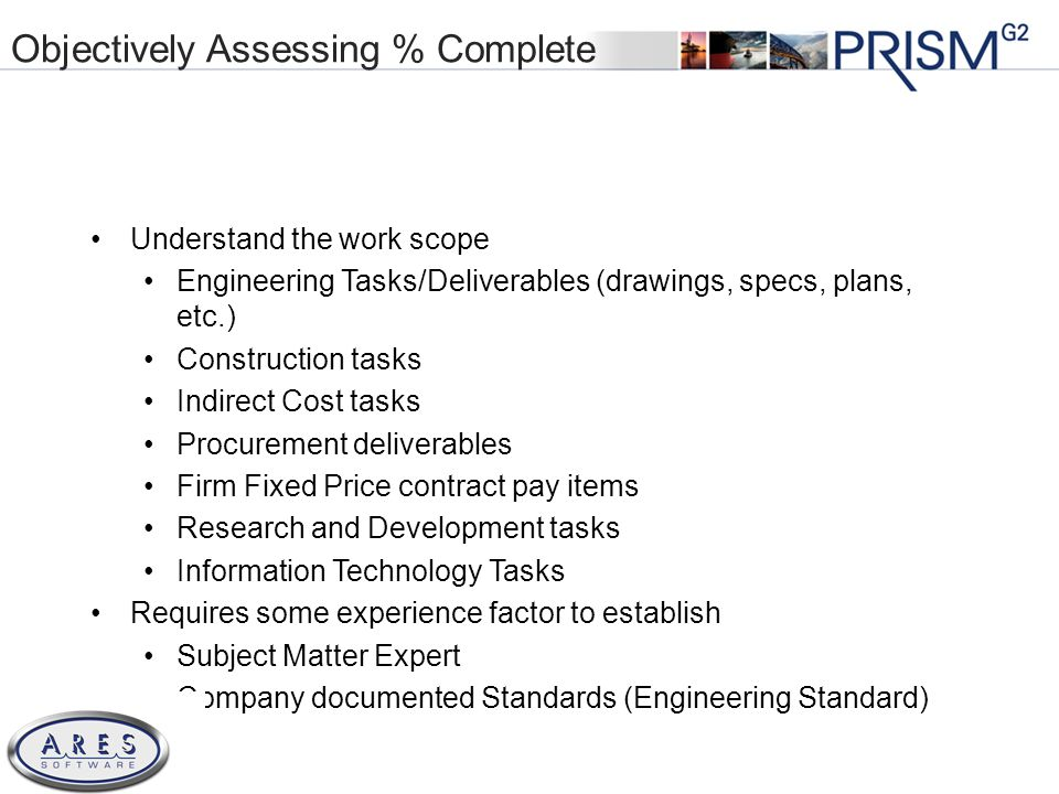 © 2011 All Rights Reserved Objectively Assessing % Complete Understand the work scope Engineering Tasks/Deliverables (drawings, specs, plans, etc.) Construction tasks Indirect Cost tasks Procurement deliverables Firm Fixed Price contract pay items Research and Development tasks Information Technology Tasks Requires some experience factor to establish Subject Matter Expert Company documented Standards (Engineering Standard)