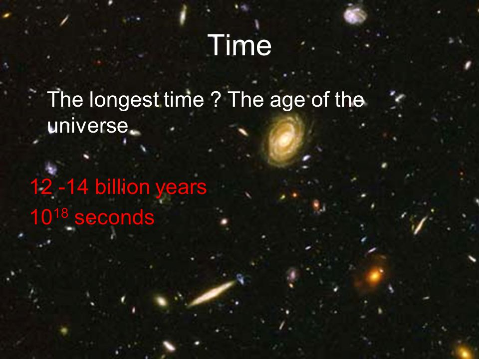 Time The longest time ? The age of the universe. 12 -14 billion years 10 18 seconds