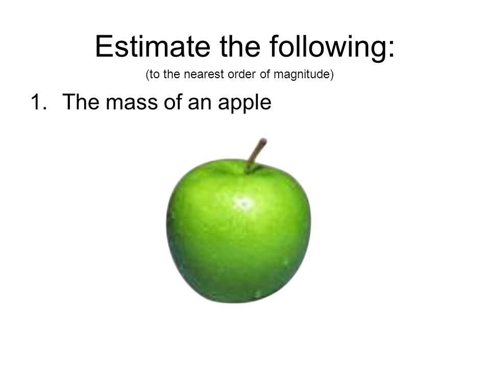 Estimate the following: 1.The mass of an apple (to the nearest order of magnitude)