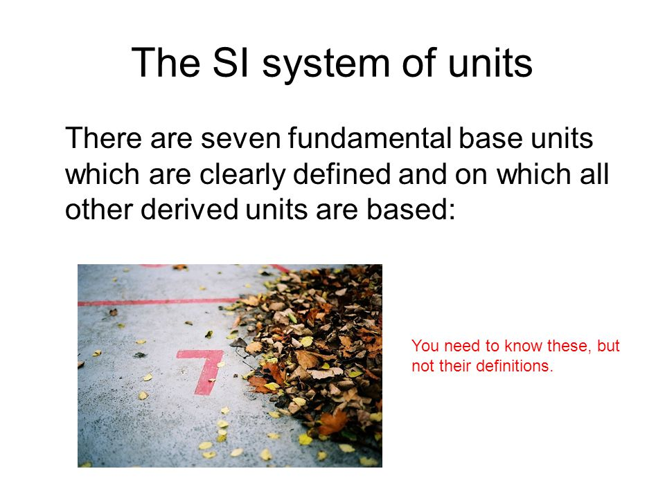 The SI system of units There are seven fundamental base units which are clearly defined and on which all other derived units are based: You need to kn