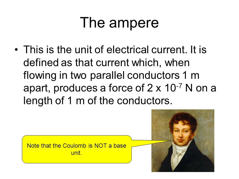 The ampere This is the unit of electrical current. It is defined as that current which, when flowing in two parallel conductors 1 m apart, produces a