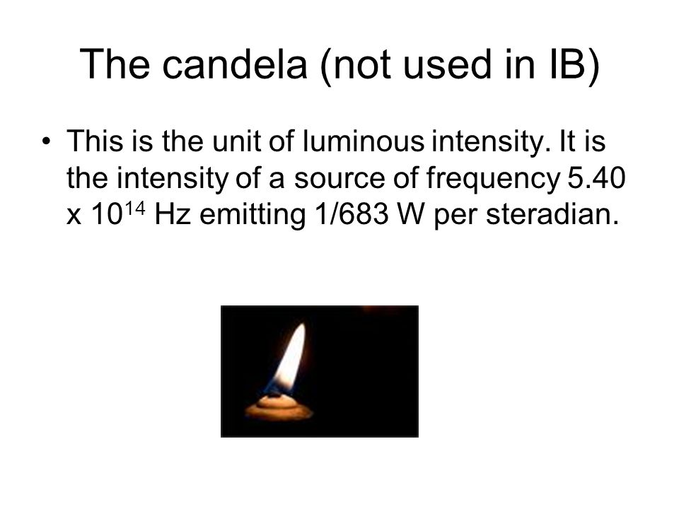 The candela (not used in IB) This is the unit of luminous intensity. It is the intensity of a source of frequency 5.40 x 10 14 Hz emitting 1/683 W per