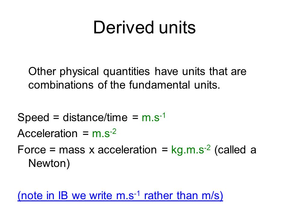Derived units Other physical quantities have units that are combinations of the fundamental units. Speed = distance/time = m.s -1 Acceleration = m.s -