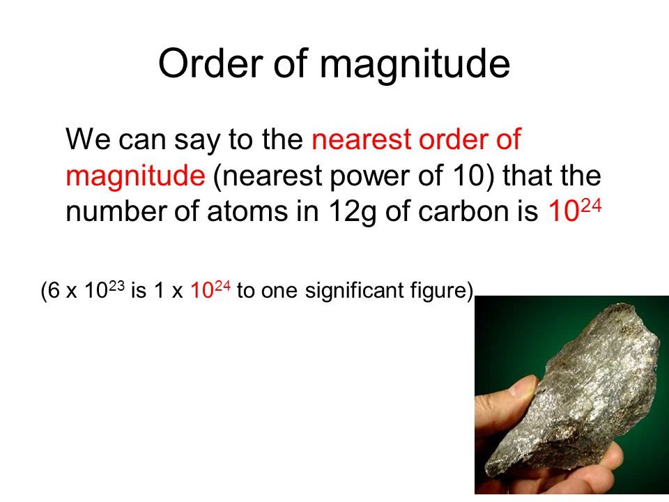 Order of magnitude We can say to the nearest order of magnitude (nearest power of 10) that the number of atoms in 12g of carbon is 10 24 (6 x 10 23 is