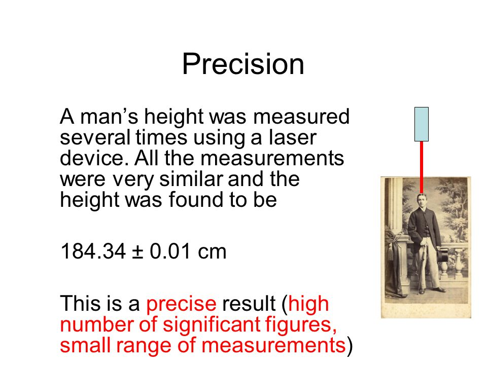 Precision A mans height was measured several times using a laser device. All the measurements were very similar and the height was found to be 184.34