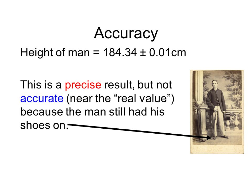 Accuracy Height of man = 184.34 ± 0.01cm This is a precise result, but not accurate (near the real value) because the man still had his shoes on.