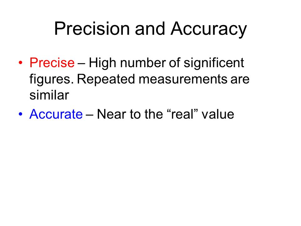 Precision and Accuracy Precise – High number of significent figures. Repeated measurements are similar Accurate – Near to the real value