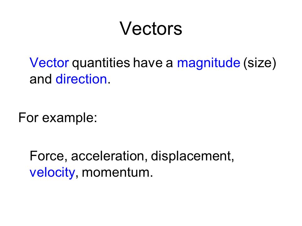 Vectors Vector quantities have a magnitude (size) and direction. For example: Force, acceleration, displacement, velocity, momentum.
