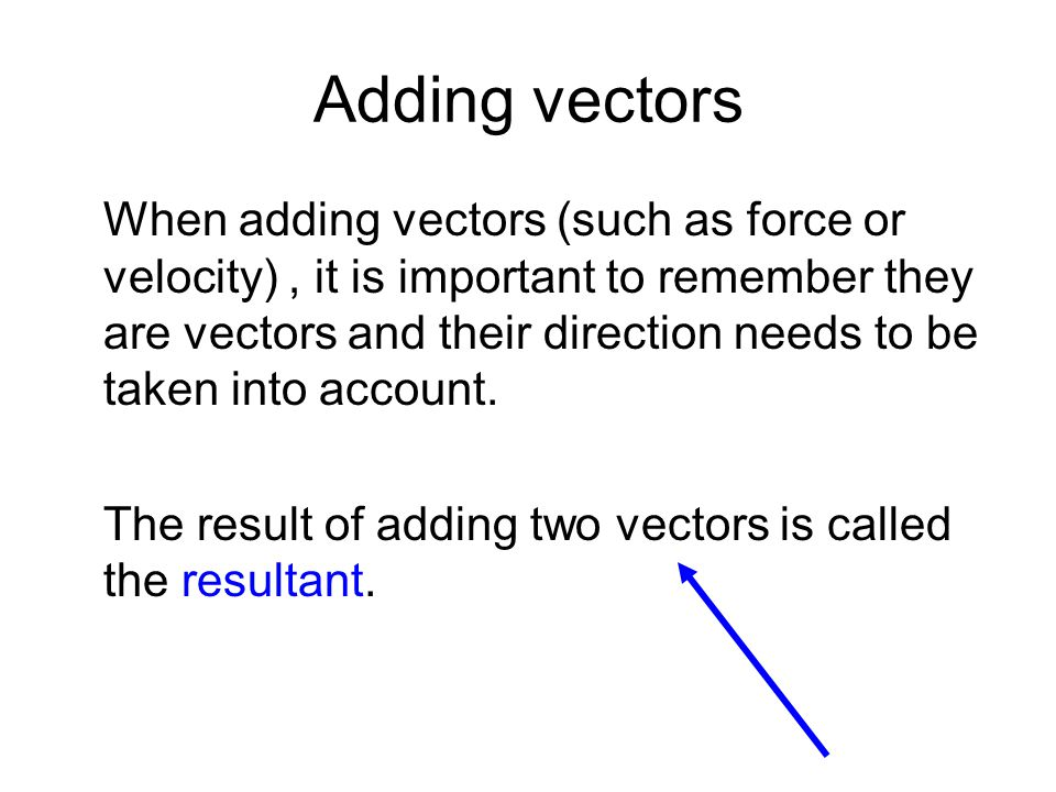 Adding vectors When adding vectors (such as force or velocity), it is important to remember they are vectors and their direction needs to be taken int