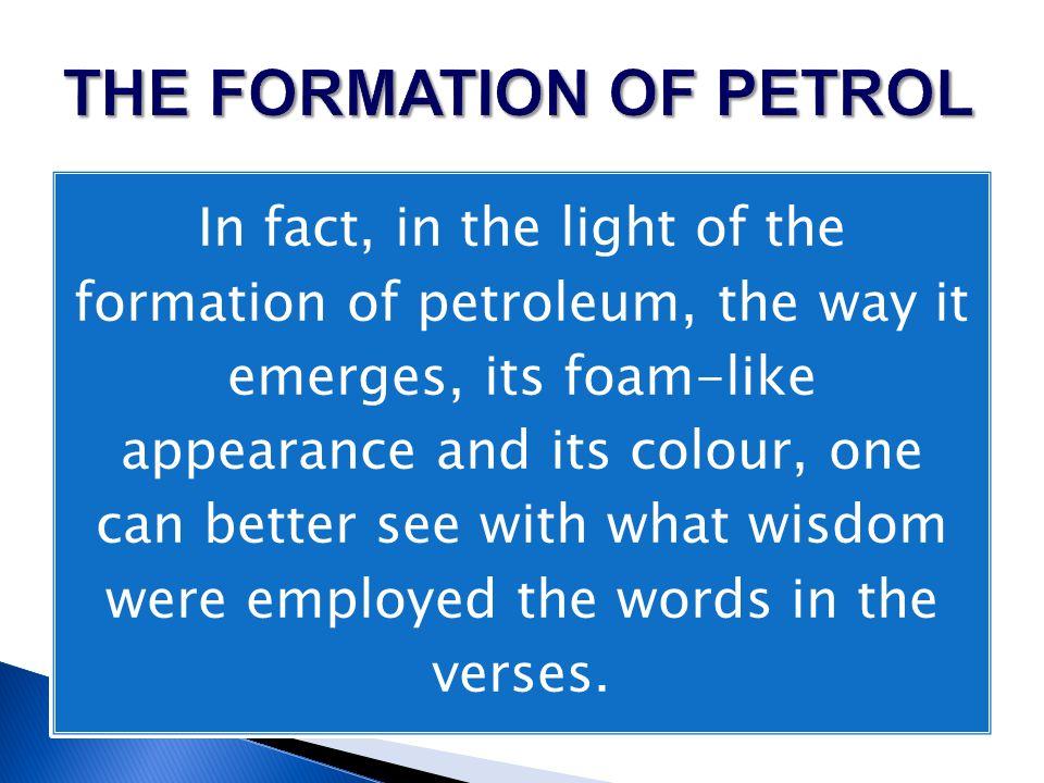 In fact, in the light of the formation of petroleum, the way it emerges, its foam-like appearance and its colour, one can better see with what wisdom were employed the words in the verses.