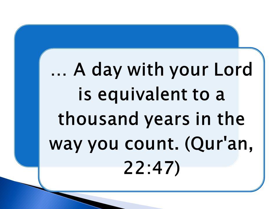 … A day with your Lord is equivalent to a thousand years in the way you count. (Qur an, 22:47)