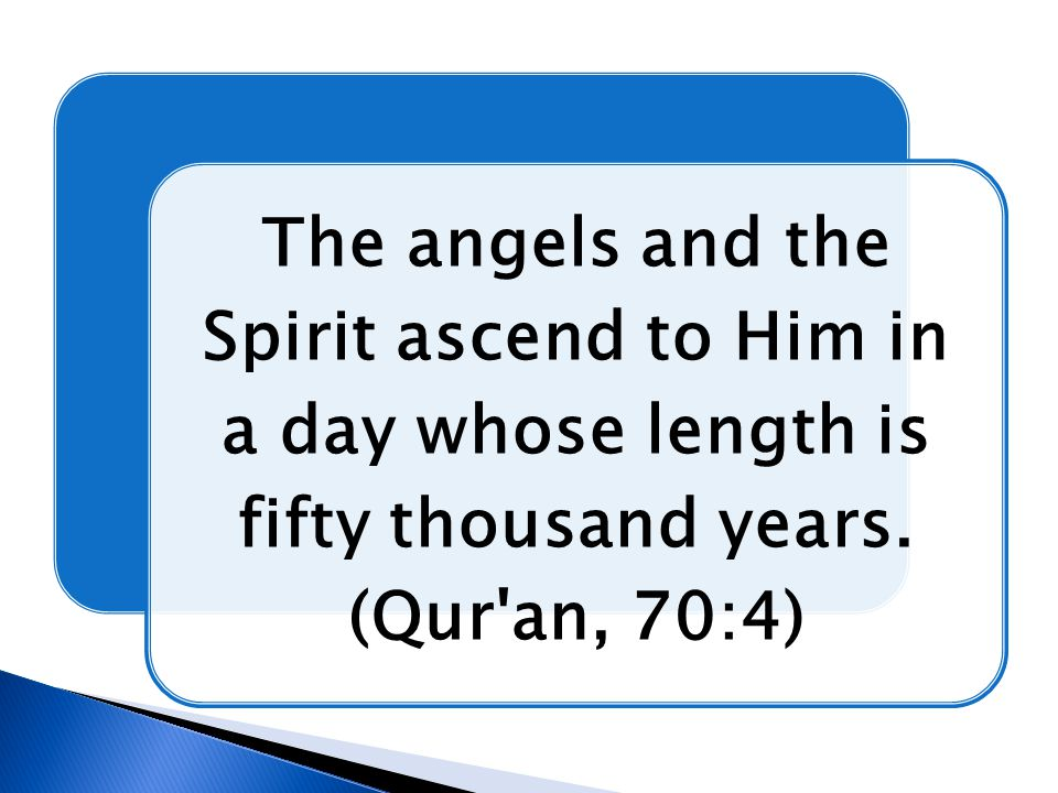 The angels and the Spirit ascend to Him in a day whose length is fifty thousand years. (Qur'an, 70:4)