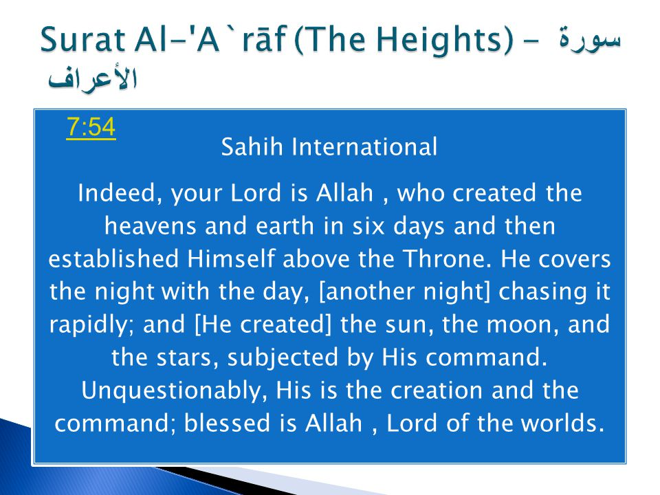 Sahih International Indeed, your Lord is Allah, who created the heavens and earth in six days and then established Himself above the Throne. He covers