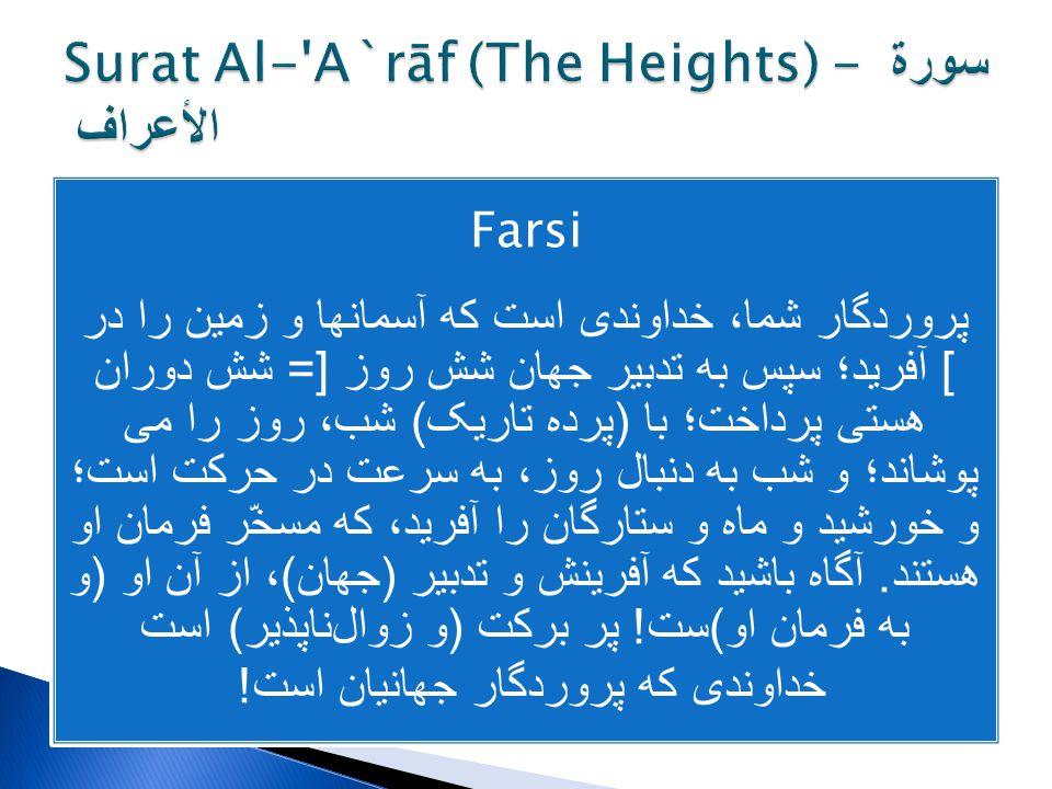 Farsi پروردگار شما، خداوندی است که آسمانها و زمین را در شش روز [= شش دوران ] آفرید؛ سپس به تدبیر جهان هستی پرداخت؛ با ( پرده تاریک ) شب، روز را می پوش