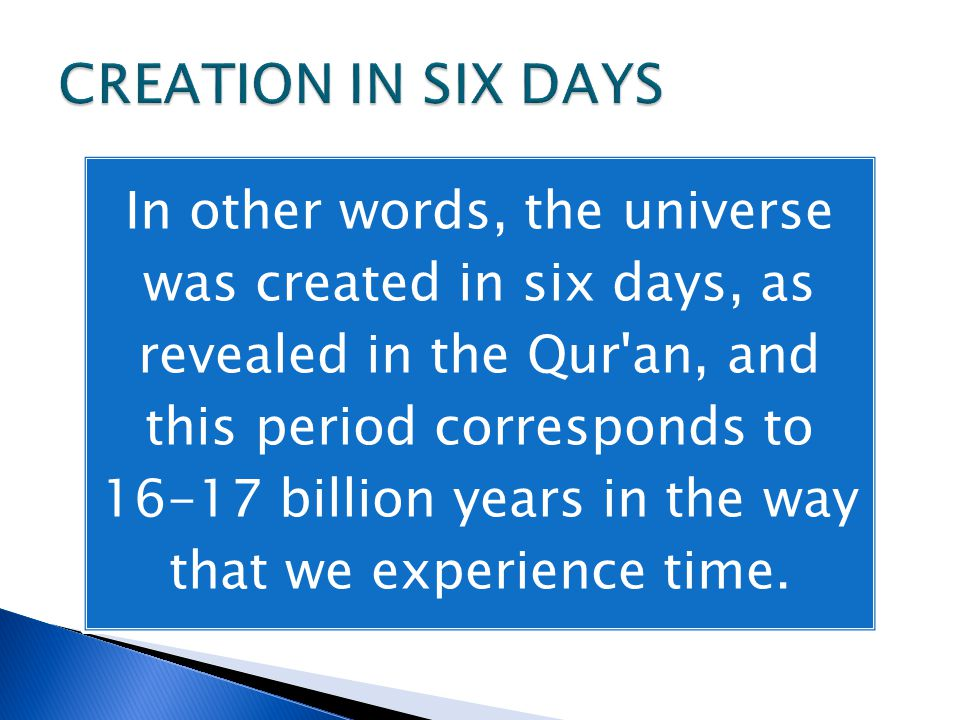 In other words, the universe was created in six days, as revealed in the Qur an, and this period corresponds to 16-17 billion years in the way that we experience time.