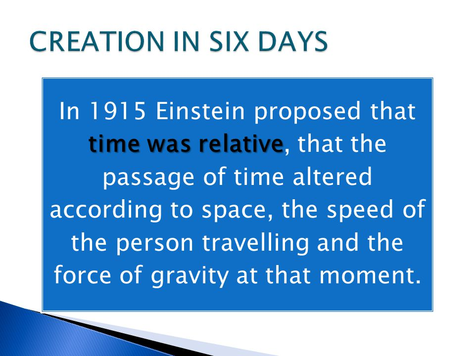 time was relative In 1915 Einstein proposed that time was relative, that the passage of time altered according to space, the speed of the person travelling and the force of gravity at that moment.