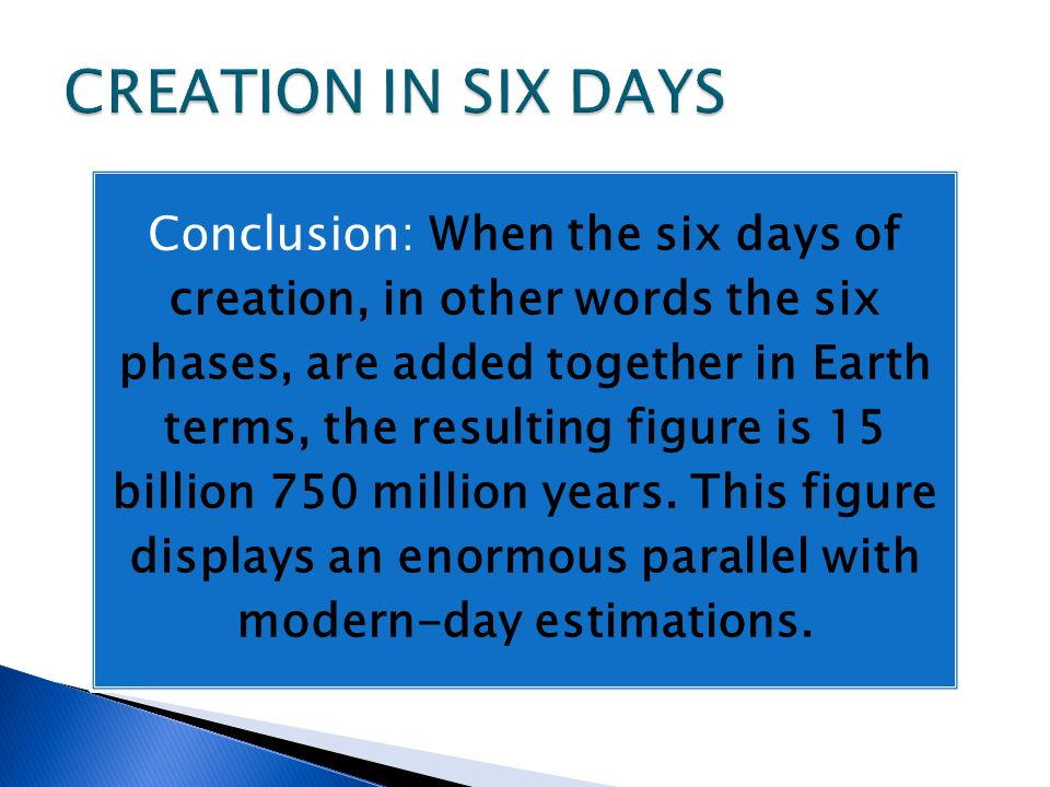 Conclusion: When the six days of creation, in other words the six phases, are added together in Earth terms, the resulting figure is 15 billion 750 million years.