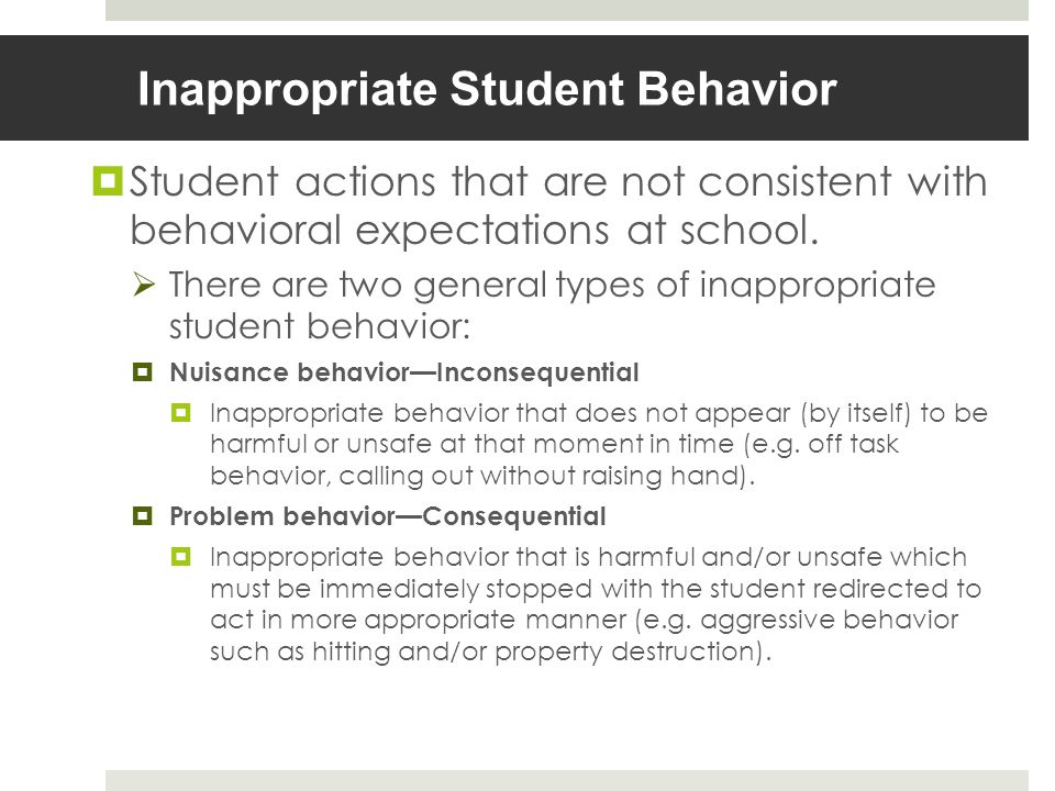 Inappropriate Student Behavior Student actions that are not consistent with behavioral expectations at school.