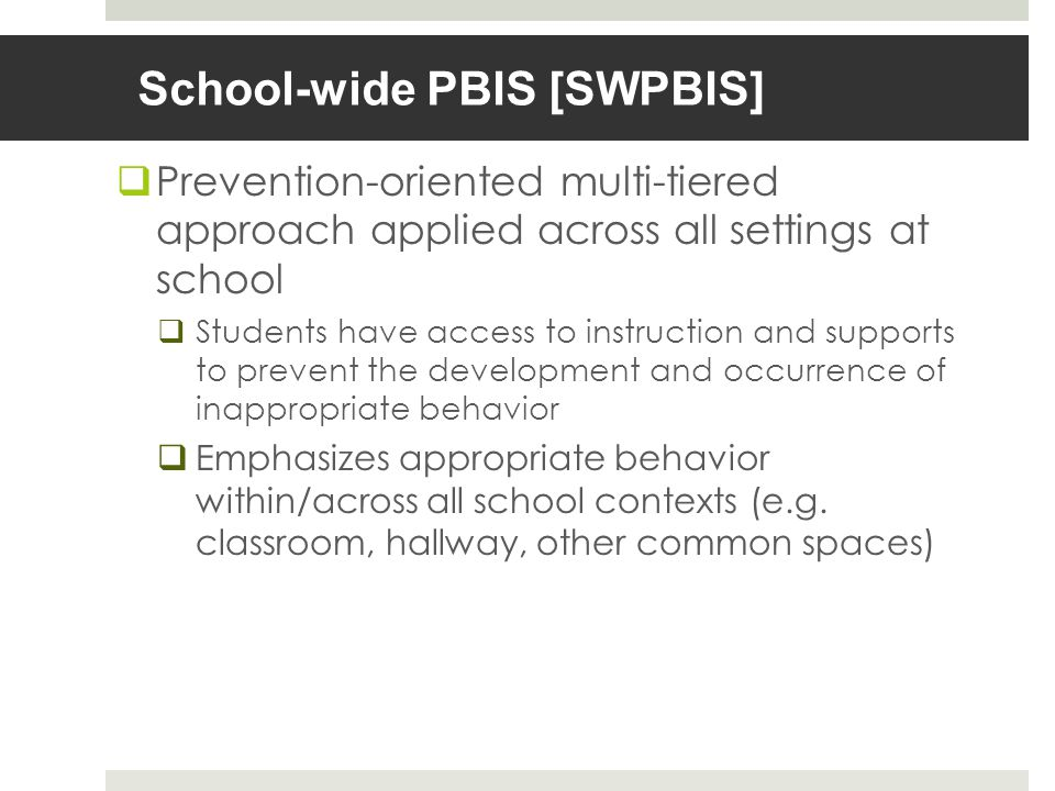 School-wide PBIS [SWPBIS] Prevention-oriented multi-tiered approach applied across all settings at school Students have access to instruction and supports to prevent the development and occurrence of inappropriate behavior Emphasizes appropriate behavior within/across all school contexts (e.g.