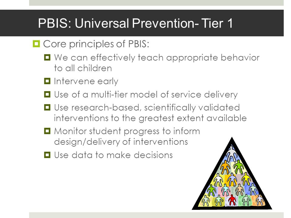 PBIS: Universal Prevention- Tier 1 Core principles of PBIS: We can effectively teach appropriate behavior to all children Intervene early Use of a multi-tier model of service delivery Use research-based, scientifically validated interventions to the greatest extent available Monitor student progress to inform design/delivery of interventions Use data to make decisions
