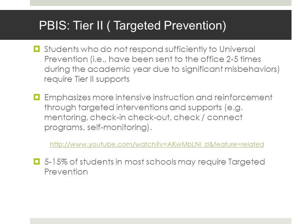 PBIS: Tier II ( Targeted Prevention) Students who do not respond sufficiently to Universal Prevention (i.e., have been sent to the office 2-5 times during the academic year due to significant misbehaviors) require Tier II supports Emphasizes more intensive instruction and reinforcement through targeted interventions and supports (e.g.
