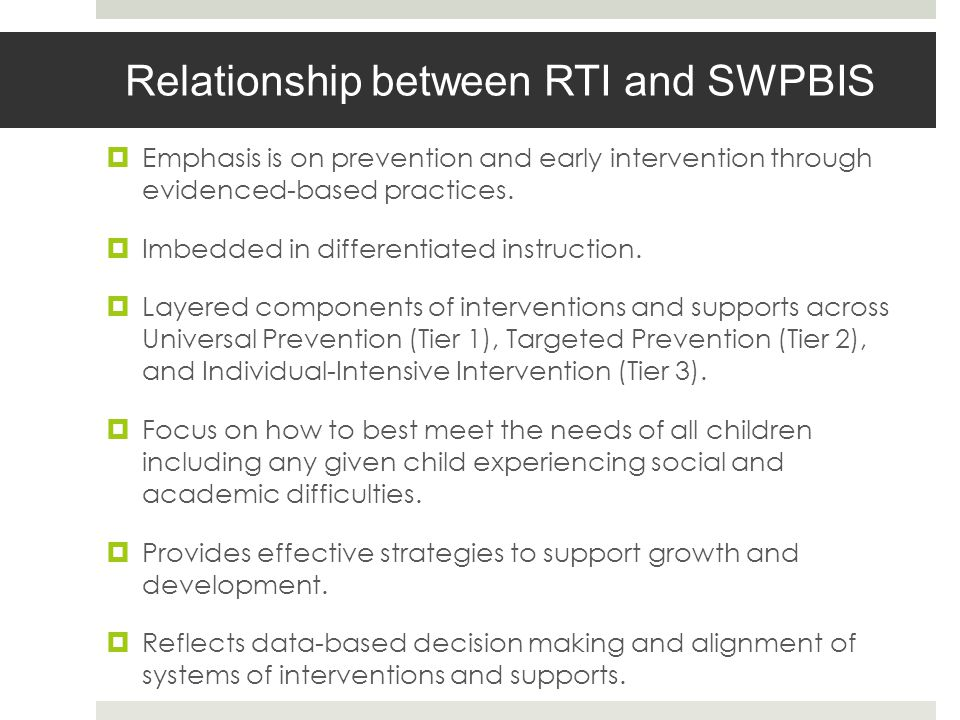 Relationship between RTI and SWPBIS Emphasis is on prevention and early intervention through evidenced-based practices.