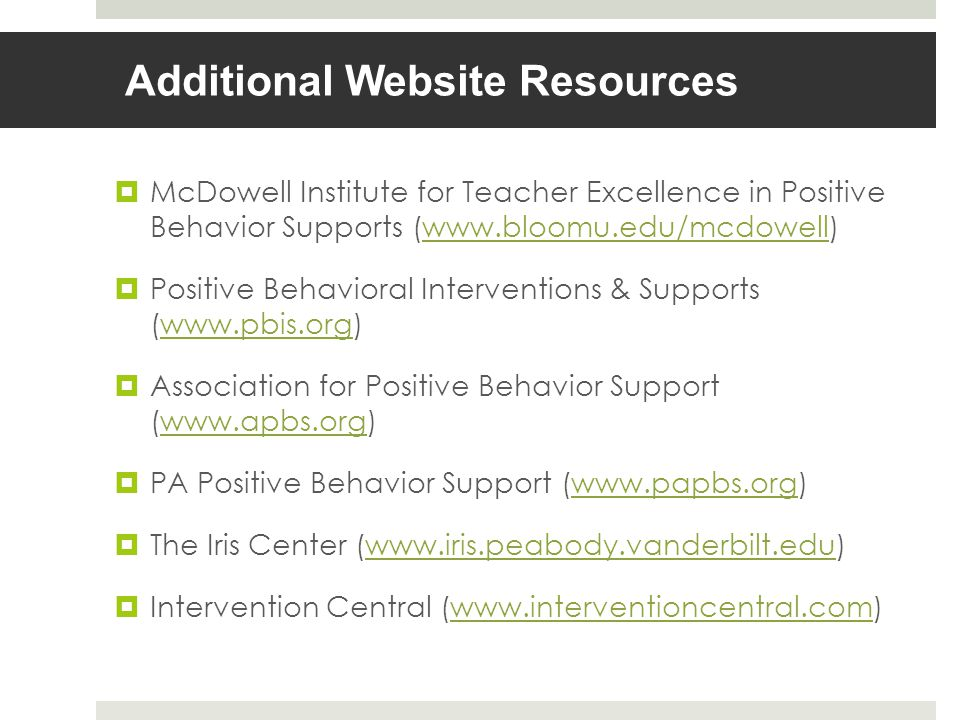 Additional Website Resources McDowell Institute for Teacher Excellence in Positive Behavior Supports (www.bloomu.edu/mcdowell)www.bloomu.edu/mcdowell Positive Behavioral Interventions & Supports (www.pbis.org)www.pbis.org Association for Positive Behavior Support (www.apbs.org)www.apbs.org PA Positive Behavior Support (www.papbs.org)www.papbs.org The Iris Center (www.iris.peabody.vanderbilt.edu)www.iris.peabody.vanderbilt.edu Intervention Central (www.interventioncentral.com)www.interventioncentral.com