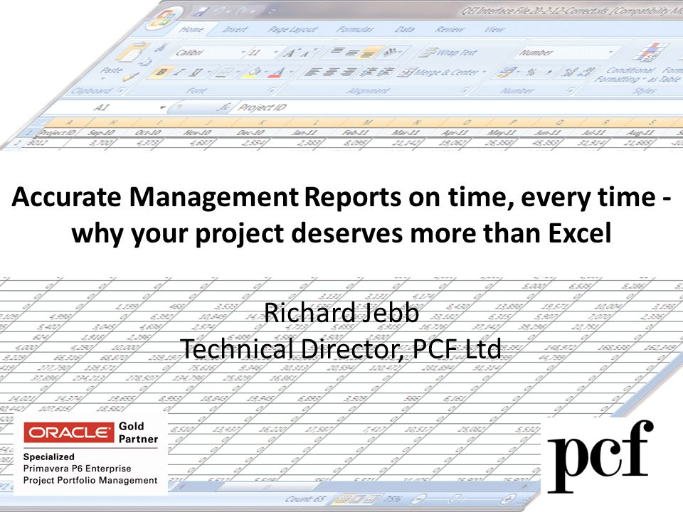 Accurate Management Reports on time, every time - why your project deserves more than Excel Richard Jebb Technical Director, PCF Ltd