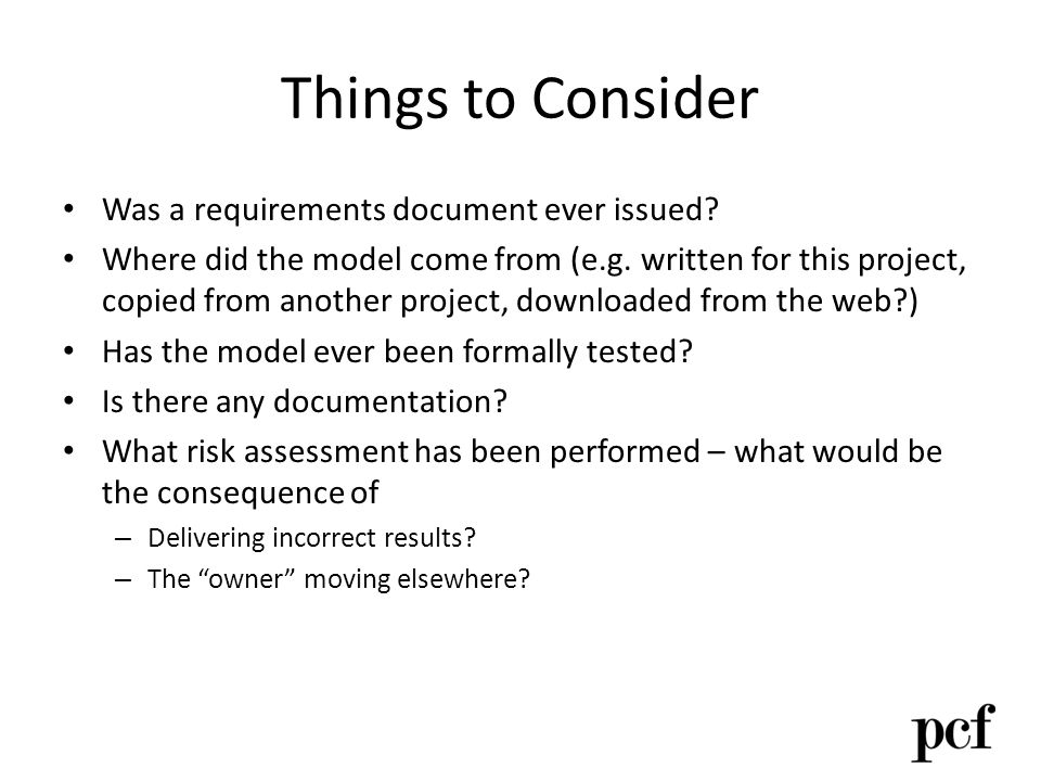 Things to Consider Was a requirements document ever issued? Where did the model come from (e.g. written for this project, copied from another project,