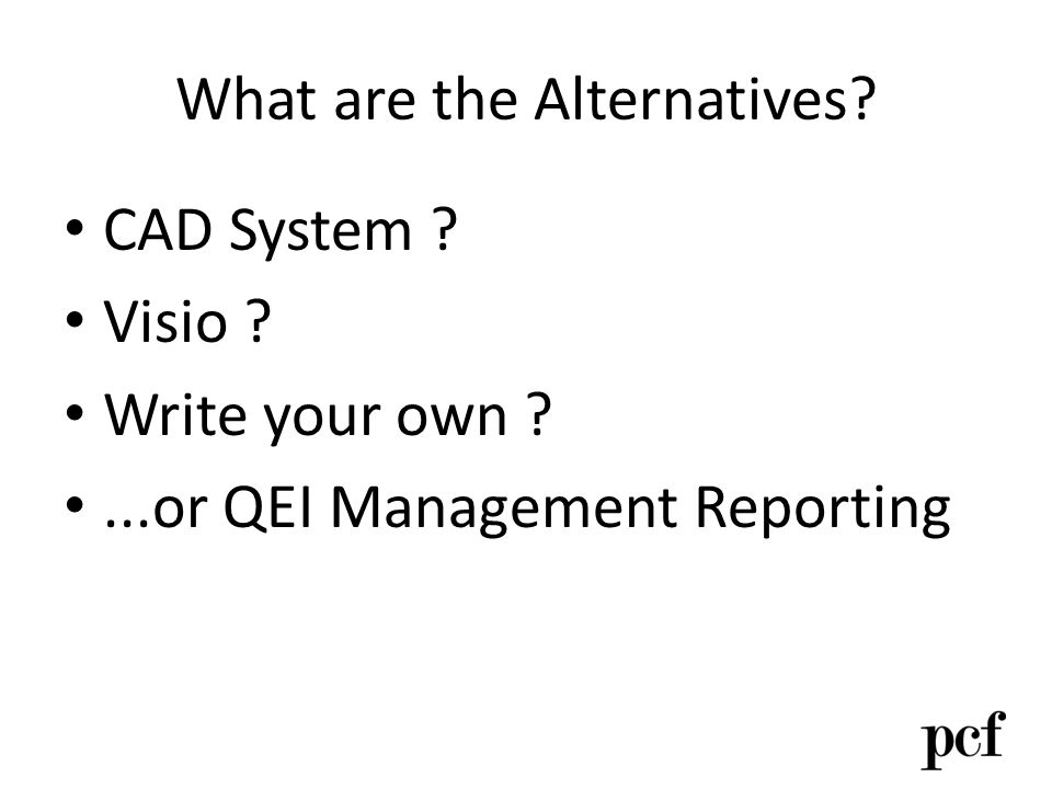 What are the Alternatives? CAD System ? Visio ? Write your own ?...or QEI Management Reporting