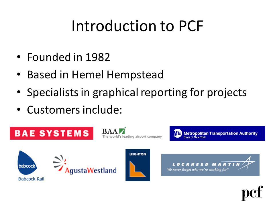 Introduction to PCF Founded in 1982 Based in Hemel Hempstead Specialists in graphical reporting for projects Customers include: