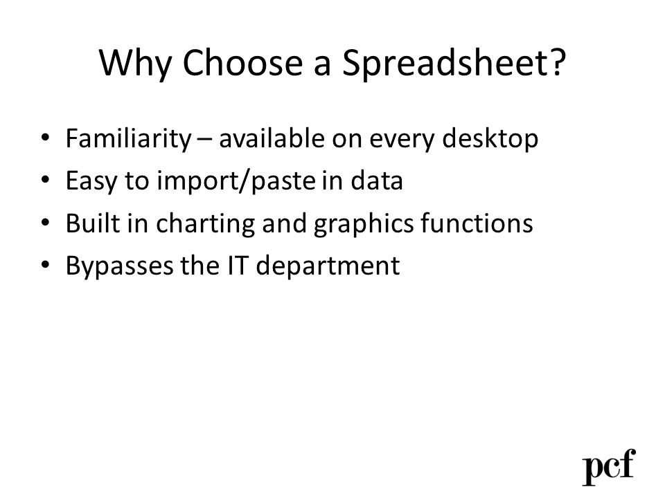 Why Choose a Spreadsheet? Familiarity – available on every desktop Easy to import/paste in data Built in charting and graphics functions Bypasses the