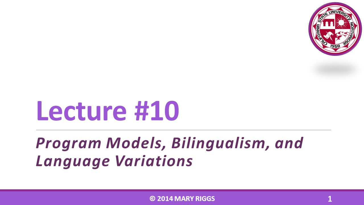 Lecture #10 Program Models, Bilingualism, and Language Variations © 2014 MARY RIGGS 1