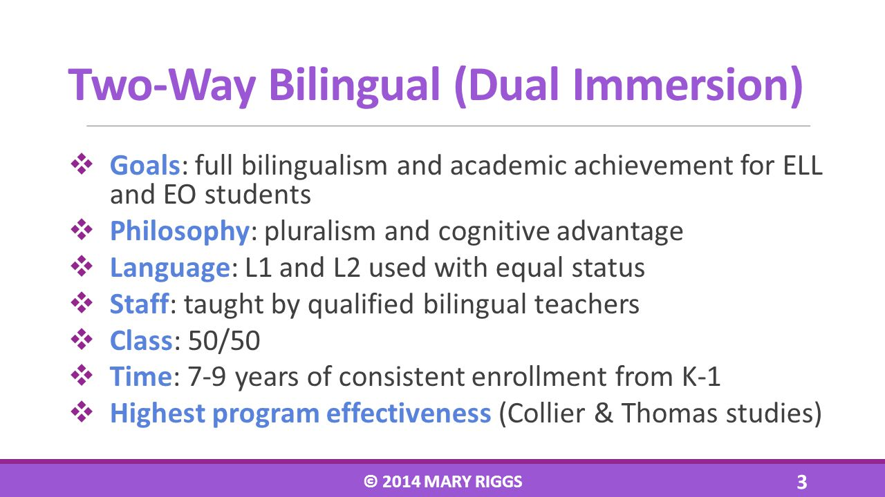 Goals: full bilingualism and academic achievement for ELL and EO students Philosophy: pluralism and cognitive advantage Language: L1 and L2 used with equal status Staff: taught by qualified bilingual teachers Class: 50/50 Time: 7-9 years of consistent enrollment from K-1 Highest program effectiveness (Collier & Thomas studies) © 2014 MARY RIGGS 3 Two-Way Bilingual (Dual Immersion)