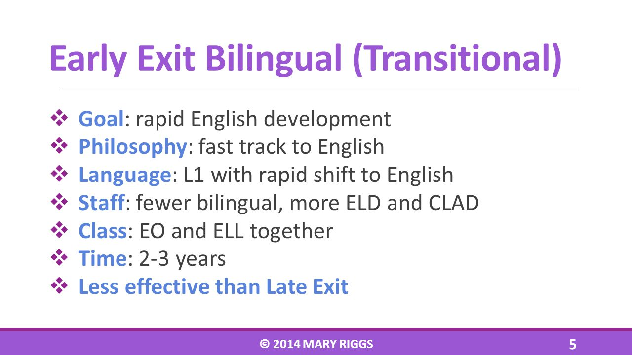 Goal: rapid English development Philosophy: fast track to English Language: L1 with rapid shift to English Staff: fewer bilingual, more ELD and CLAD Class: EO and ELL together Time: 2-3 years Less effective than Late Exit © 2014 MARY RIGGS 5 Early Exit Bilingual (Transitional)